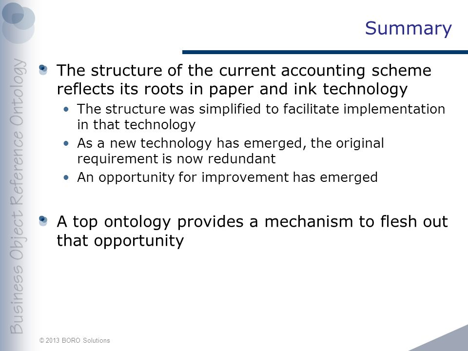 © 2013 BORO Solutions Summary The structure of the current accounting scheme reflects its roots in paper and ink technology The structure was simplified to facilitate implementation in that technology As a new technology has emerged, the original requirement is now redundant An opportunity for improvement has emerged A top ontology provides a mechanism to flesh out that opportunity