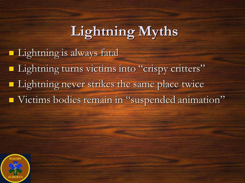 Lightning Myths Lightning is always fatal Lightning is always fatal Lightning turns victims into crispy critters Lightning turns victims into crispy critters Lightning never strikes the same place twice Lightning never strikes the same place twice Victims bodies remain in suspended animation Victims bodies remain in suspended animation