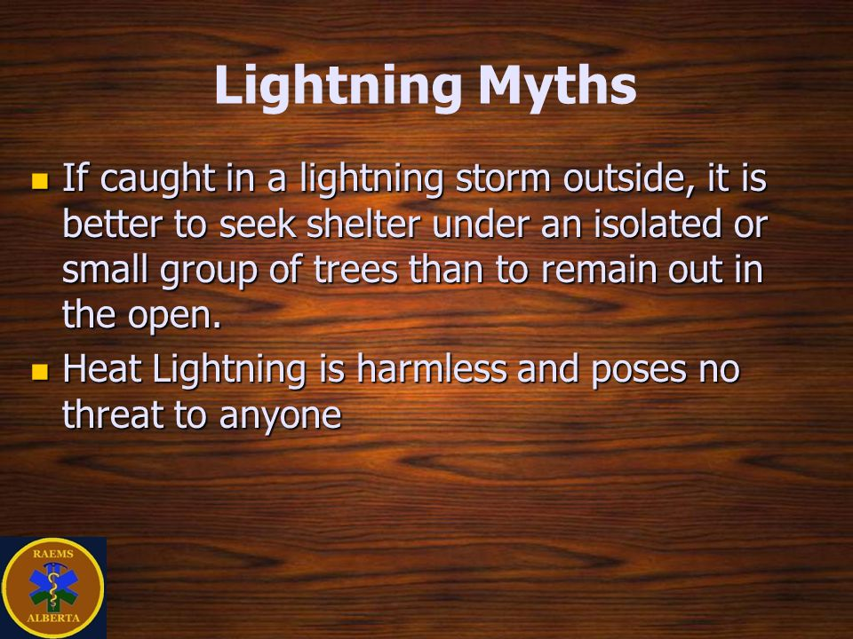 Lightning Myths If caught in a lightning storm outside, it is better to seek shelter under an isolated or small group of trees than to remain out in the open.
