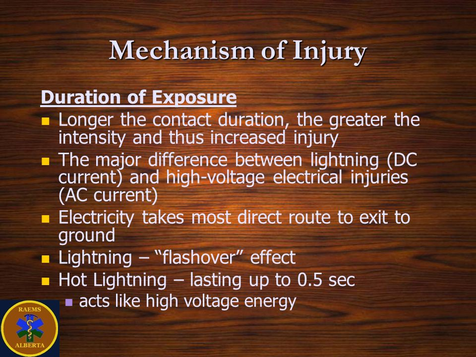 Duration of Exposure Longer the contact duration, the greater the intensity and thus increased injury The major difference between lightning (DC current) and high-voltage electrical injuries (AC current) Electricity takes most direct route to exit to ground Lightning – flashover effect Hot Lightning – lasting up to 0.5 sec acts like high voltage energy