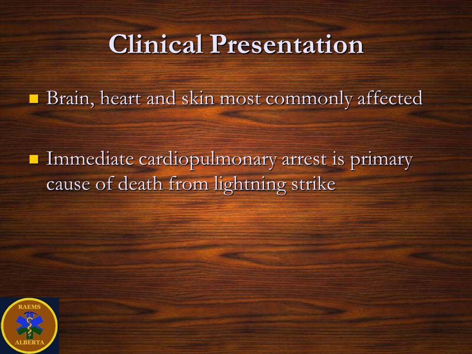 Clinical Presentation Brain, heart and skin most commonly affected Brain, heart and skin most commonly affected Immediate cardiopulmonary arrest is primary cause of death from lightning strike Immediate cardiopulmonary arrest is primary cause of death from lightning strike