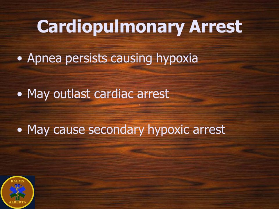 Cardiopulmonary Arrest Apnea persists causing hypoxia May outlast cardiac arrest May cause secondary hypoxic arrest