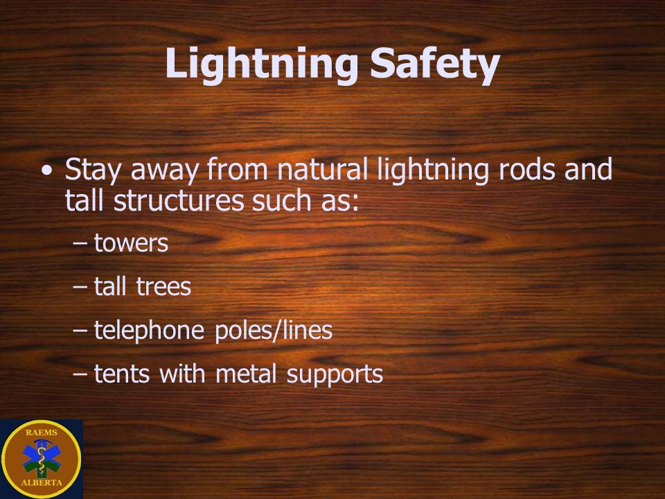 Lightning Safety Stay away from natural lightning rods and tall structures such as: –towers –tall trees –telephone poles/lines –tents with metal supports