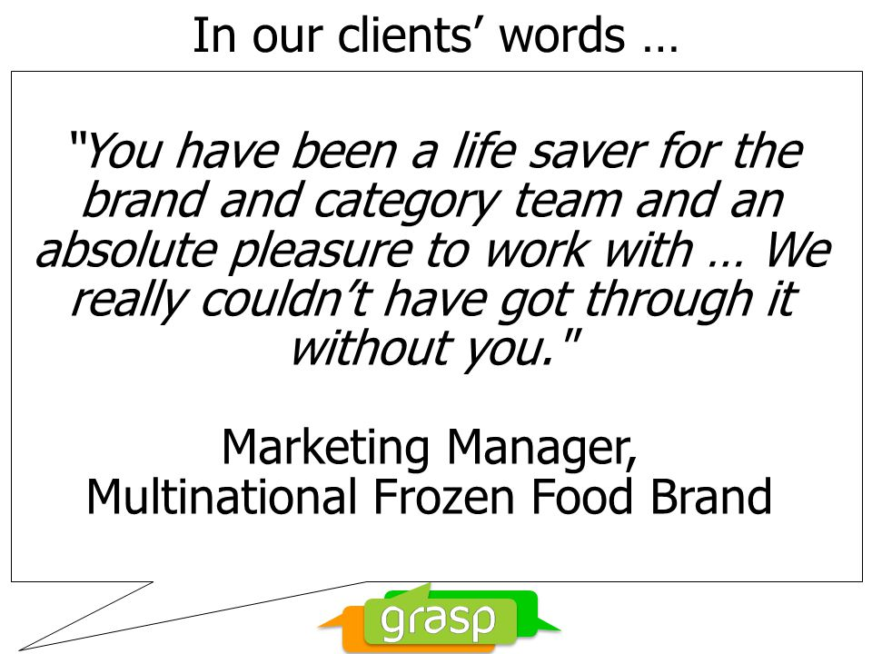 In our clients words … You have been a life saver for the brand and category team and an absolute pleasure to work with … We really couldnt have got through it without you. Marketing Manager, Multinational Frozen Food Brand