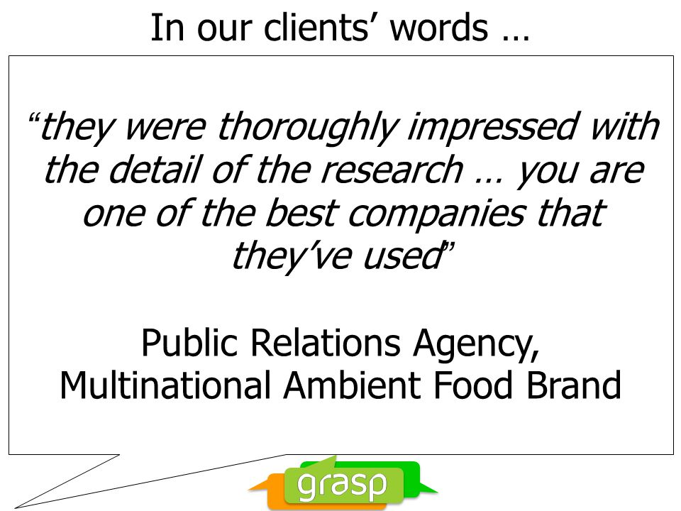 In our clients words … they were thoroughly impressed with the detail of the research … you are one of the best companies that theyve used Public Relations Agency, Multinational Ambient Food Brand