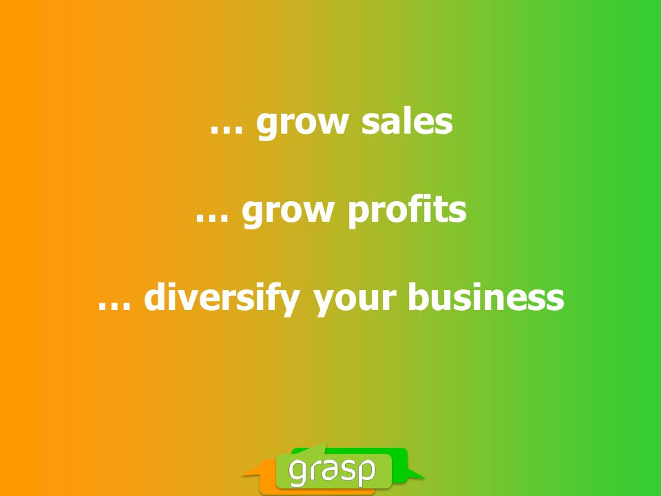 … grow sales … grow profits … diversify your business