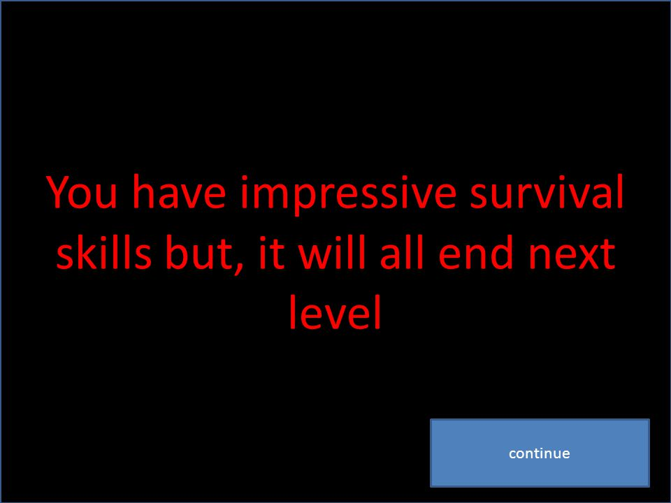 You have impressive survival skills but, it will all end next level continue