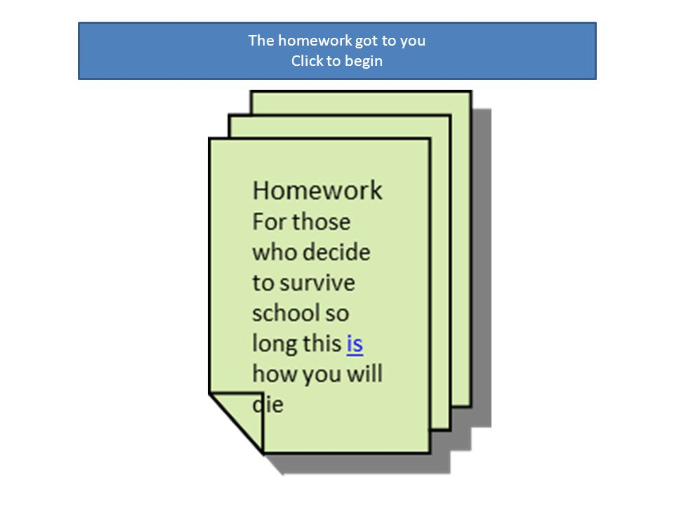The homework got to you Click to begin