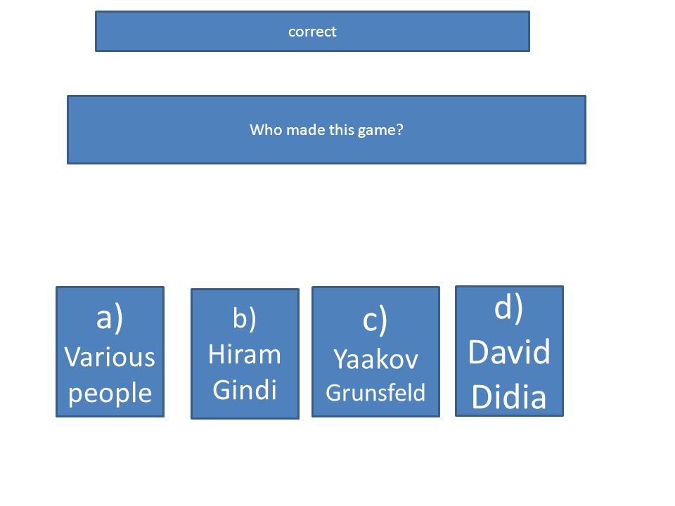 correct Who made this game? a) Various people c) Yaakov Grunsfeld b) Hiram Gindi d) David Didia