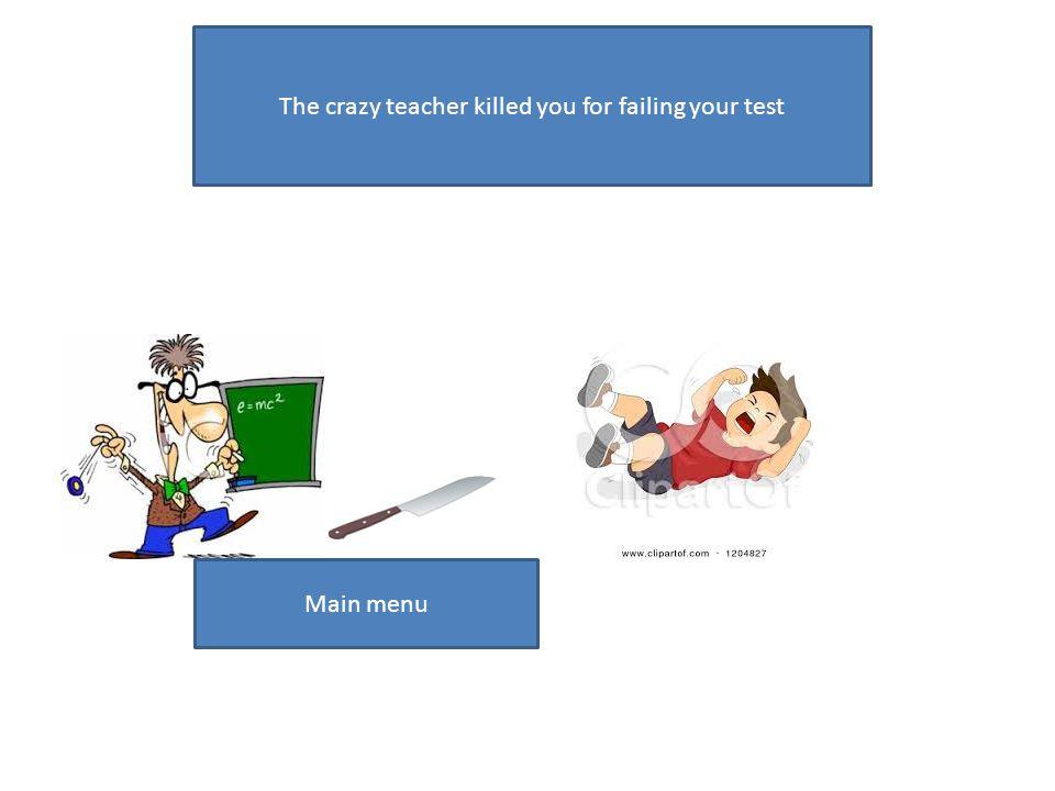 The crazy teacher killed you for failing your test Main menu