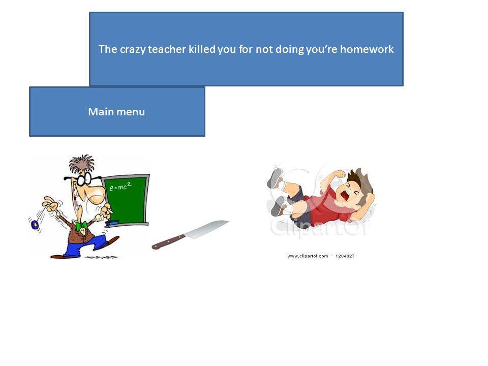 The crazy teacher killed you for not doing youre homework Main menu
