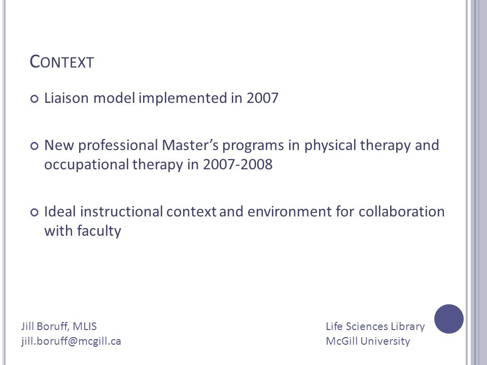 C ONTEXT Liaison model implemented in 2007 New professional Masters programs in physical therapy and occupational therapy in 2007-2008 Ideal instructi