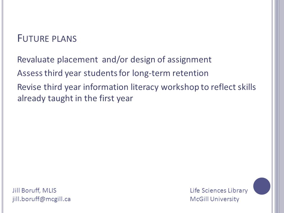 F UTURE PLANS Revaluate placement and/or design of assignment Assess third year students for long-term retention Revise third year information literac