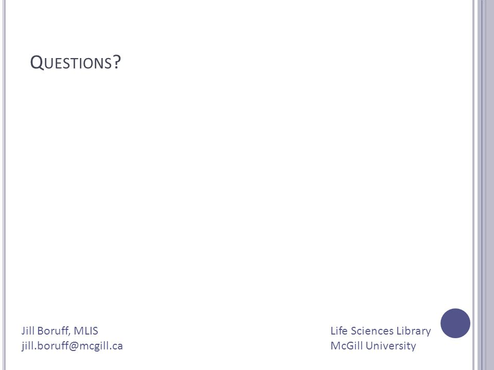 Q UESTIONS ? Jill Boruff, MLIS jill.boruff@mcgill.ca Life Sciences Library McGill University