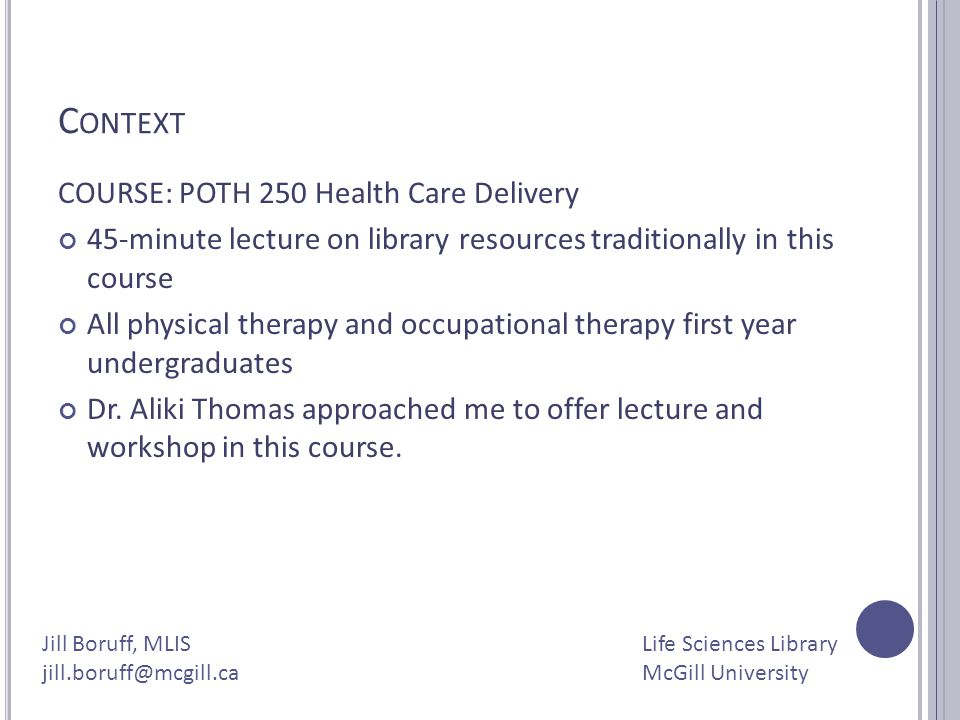 C ONTEXT COURSE: POTH 250 Health Care Delivery 45-minute lecture on library resources traditionally in this course All physical therapy and occupation