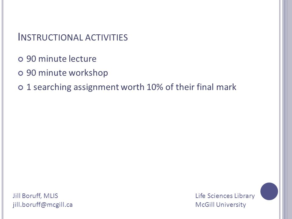 I NSTRUCTIONAL ACTIVITIES 90 minute lecture 90 minute workshop 1 searching assignment worth 10% of their final mark Jill Boruff, MLIS jill.boruff@mcgi