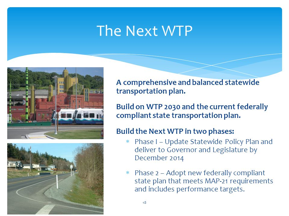 The Next WTP 18 A comprehensive and balanced statewide transportation plan. Build on WTP 2030 and the current federally compliant state transportation
