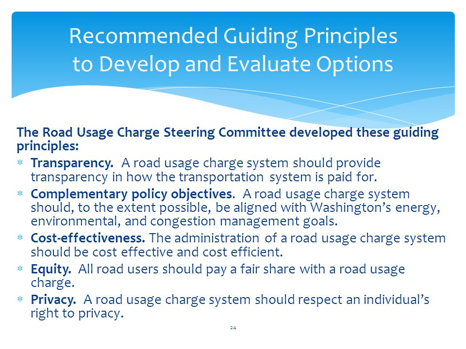The Road Usage Charge Steering Committee developed these guiding principles: Transparency. A road usage charge system should provide transparency in h