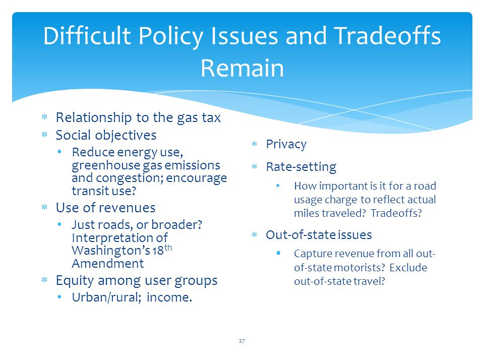 Difficult Policy Issues and Tradeoffs Remain Relationship to the gas tax Social objectives Reduce energy use, greenhouse gas emissions and congestion;