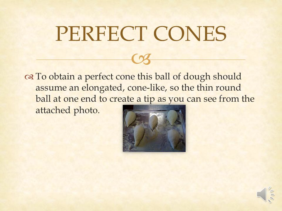 To obtain a perfect cone this ball of dough should assume an elongated, cone-like, so the thin round ball at one end to create a tip as you can see from the attached photo.
