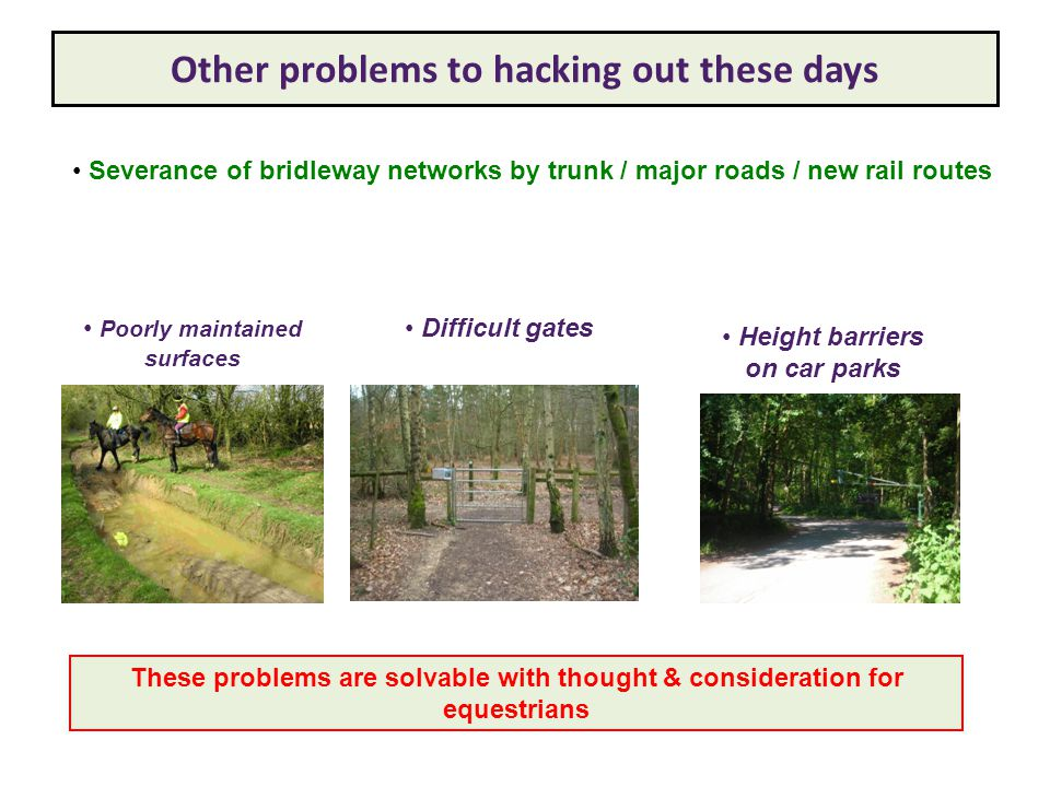 Other problems to hacking out these days Severance of bridleway networks by trunk / major roads / new rail routes Poorly maintained surfaces Height barriers on car parks Difficult gates These problems are solvable with thought & consideration for equestrians