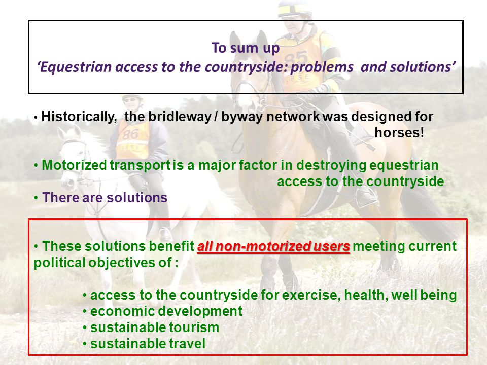 To sum up Equestrian access to the countryside: problems and solutions Historically, the bridleway / byway network was designed for horses.