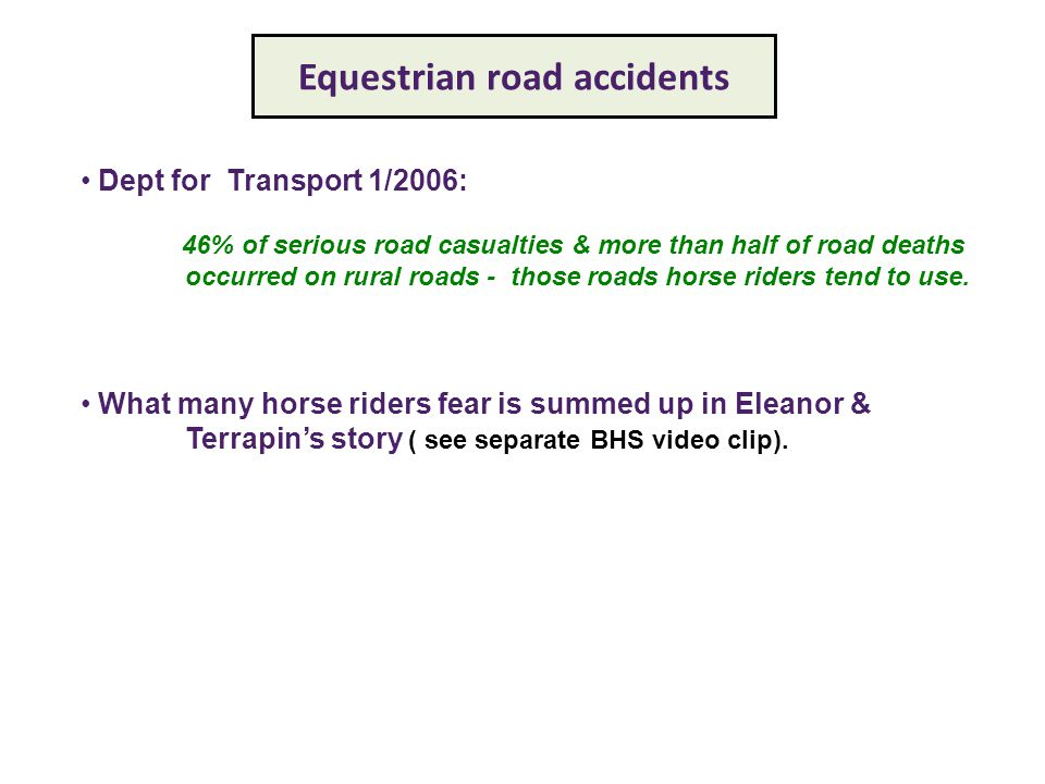 Equestrian road accidents Dept for Transport 1/2006: 46% of serious road casualties & more than half of road deaths occurred on rural roads - those roads horse riders tend to use.