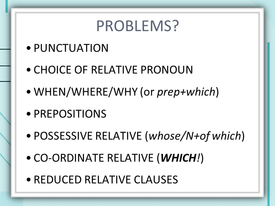 PROBLEMS? PUNCTUATION CHOICE OF RELATIVE PRONOUN WHEN/WHERE/WHY (or prep+which) PREPOSITIONS POSSESSIVE RELATIVE (whose/N+of which) CO-ORDINATE RELATI