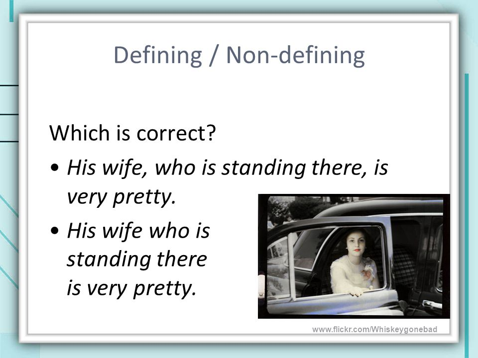 Defining / Non-defining Which is correct. His wife, who is standing there, is very pretty.