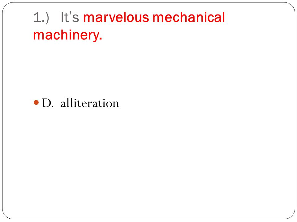 1.) Its marvelous mechanical machinery. D. alliteration