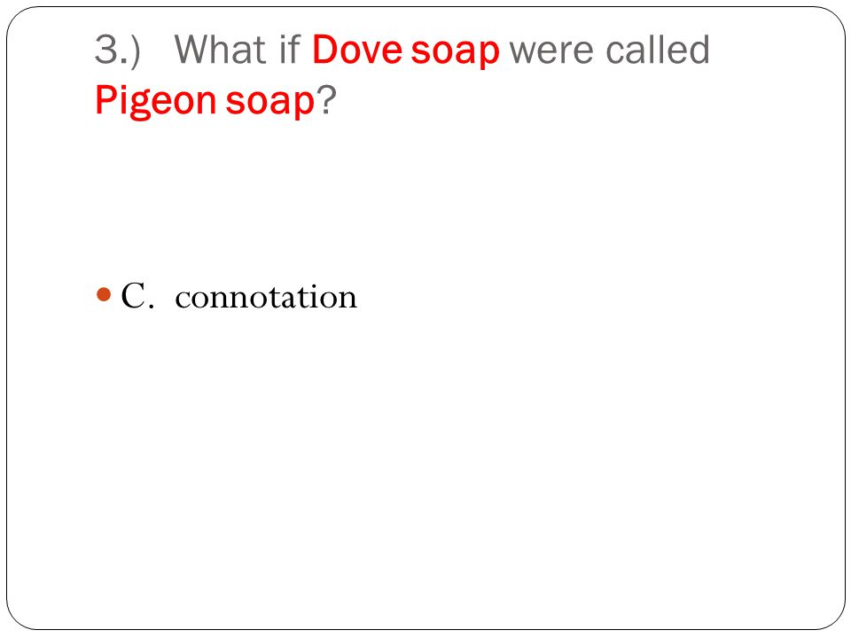 3.) What if Dove soap were called Pigeon soap C. connotation