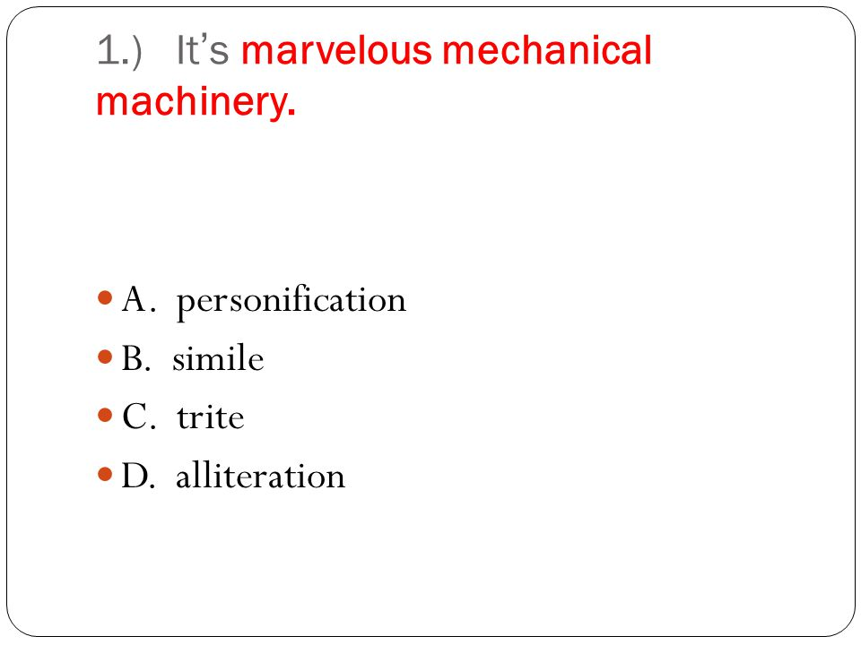 1.) Its marvelous mechanical machinery. A. personification B. simile C. trite D. alliteration