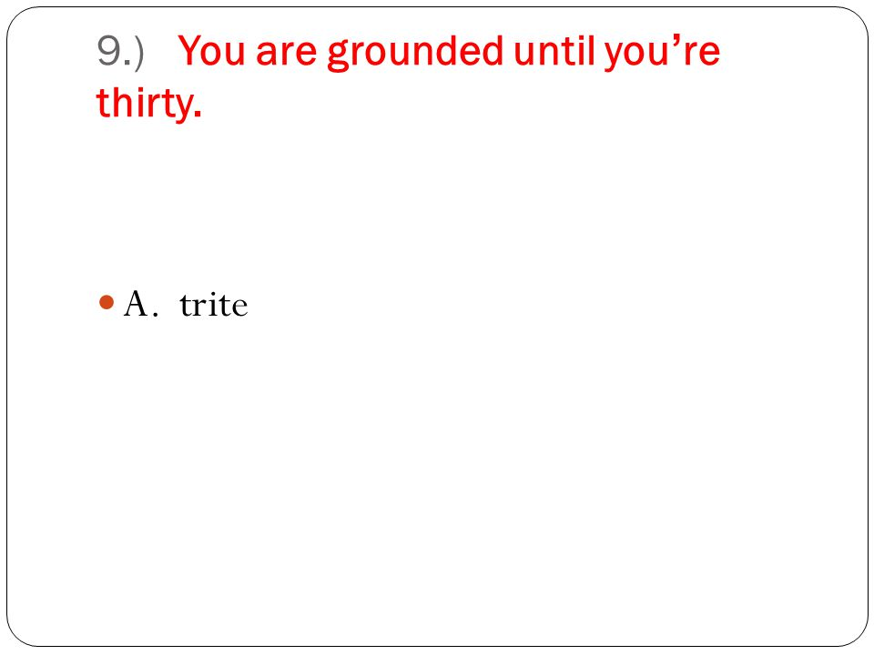 9.) You are grounded until youre thirty. A. trite