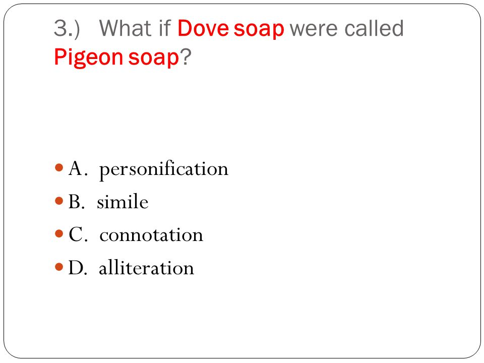 3.) What if Dove soap were called Pigeon soap? C. connotation
