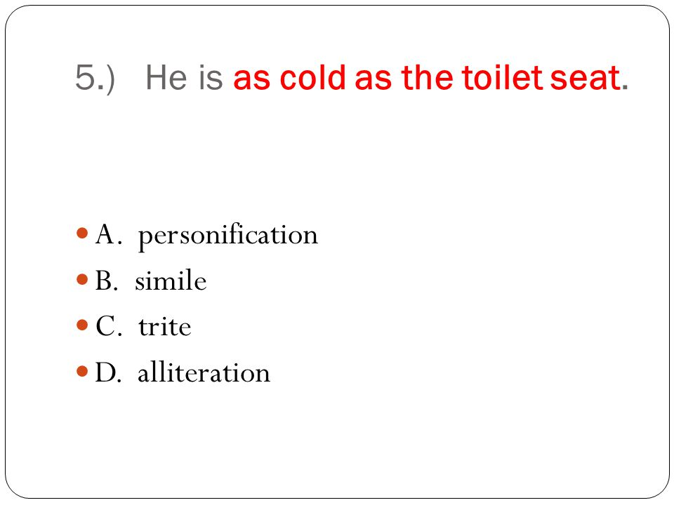 5.) He is as cold as the toilet seat. A. personification B. simile C. trite D. alliteration