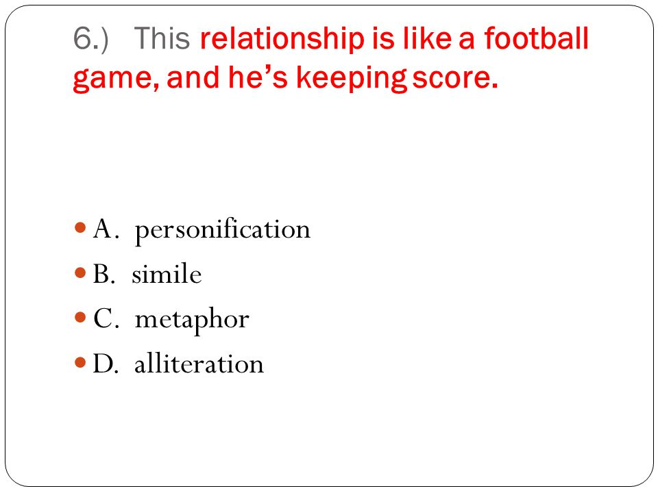 6.) This relationship is like a football game, and hes keeping score. C. metaphor