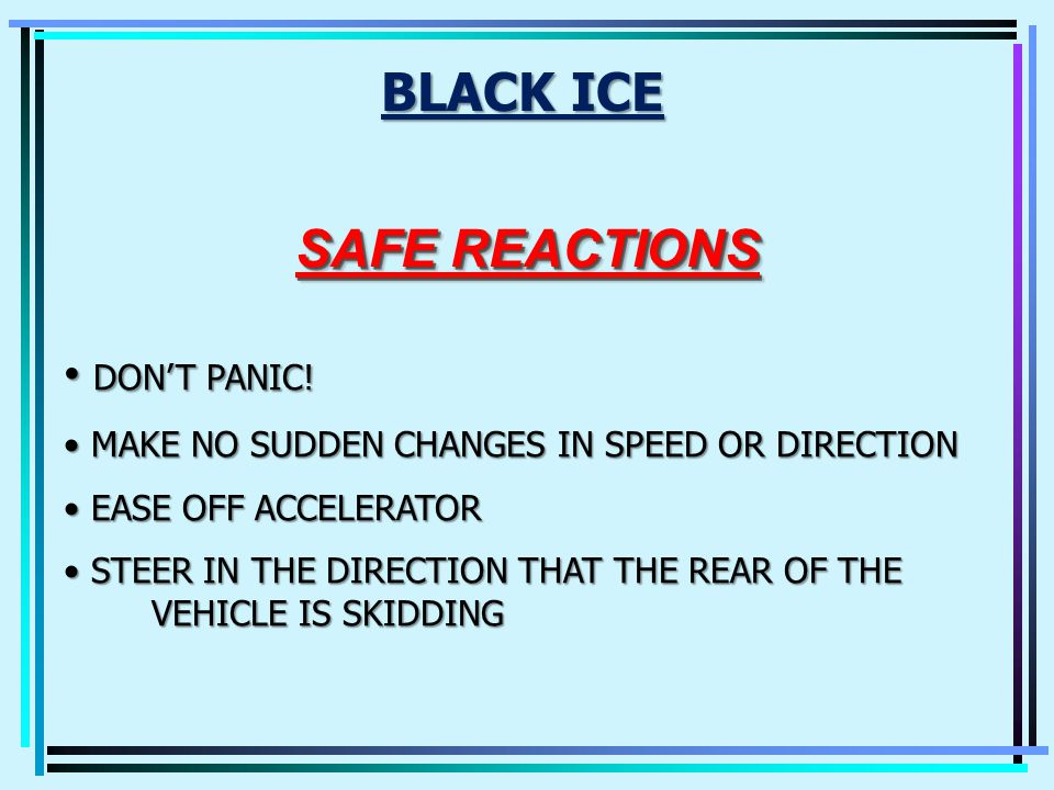 BLACK ICE DANGEROUS BECAUSE YOU CANT SEE IT.COMMON AREAS YOULL FIND IT: 1.