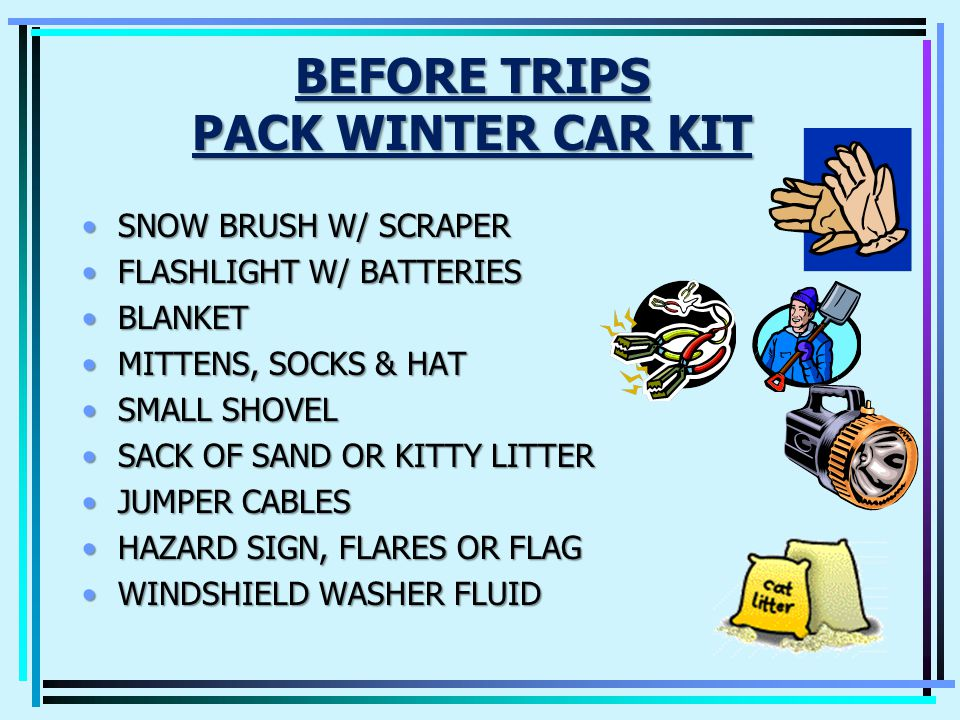 PREPARE FOR WINTER WEATHER Wipers - Good working orderWipers - Good working order Windshield Washer Fluid - Fill UpWindshield Washer Fluid - Fill Up Anti-freeze - 50% water 50% CoolantAnti-freeze - 50% water 50% Coolant Battery & Belts - Check conditionBattery & Belts - Check condition Oil - Replace your oil with Winter grade oilOil - Replace your oil with Winter grade oil Tires - Check treads, pressure and owners manual recommendationsTires - Check treads, pressure and owners manual recommendations Ice Scraper & Snow Shovel - NecessitiesIce Scraper & Snow Shovel - Necessities