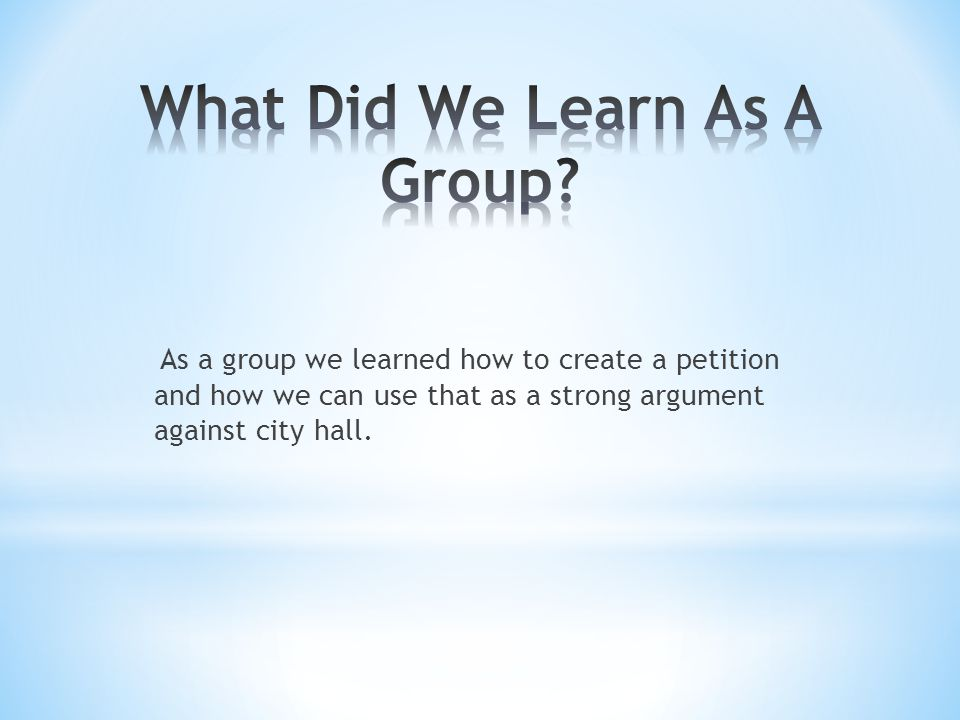 As a group we learned how to create a petition and how we can use that as a strong argument against city hall.