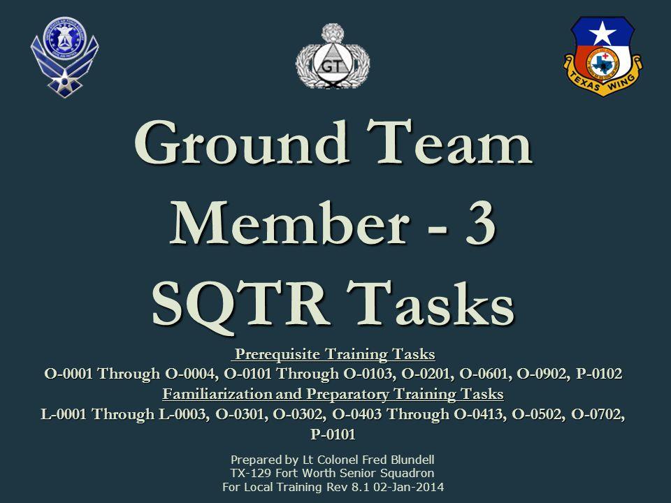 Ground Team Member - 3 SQTR Tasks Prerequisite Training Tasks O-0001 Through O-0004, O-0101 Through O-0103, O-0201, O-0601, O-0902, P-0102 Familiariza