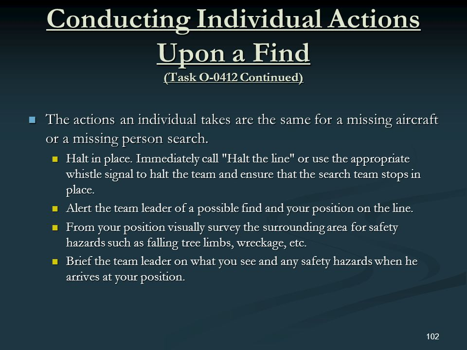 Conducting Individual Actions Upon a Find (Task O-0412 Continued) The actions an individual takes are the same for a missing aircraft or a missing per