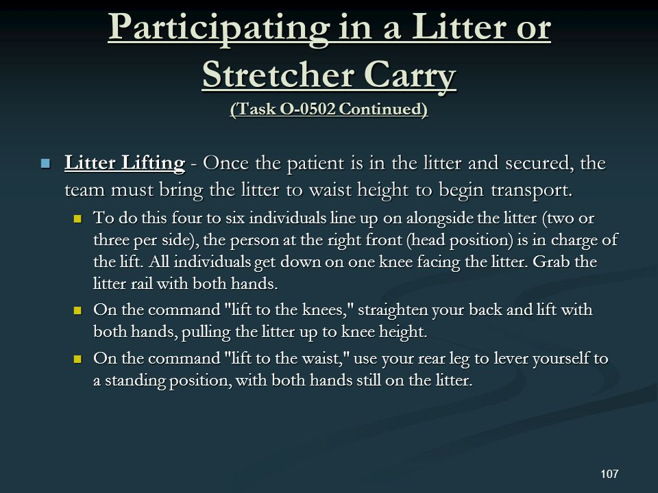 Participating in a Litter or Stretcher Carry (Task O-0502 Continued) Litter Lifting - Once the patient is in the litter and secured, the team must bri