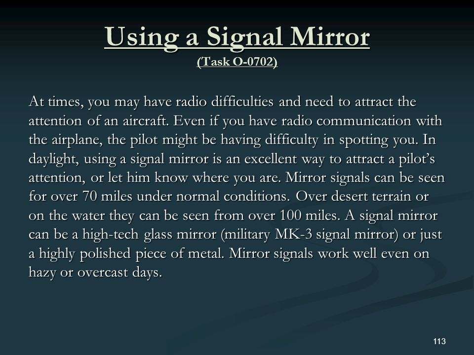 Using a Signal Mirror (Task O-0702) At times, you may have radio difficulties and need to attract the attention of an aircraft. Even if you have radio