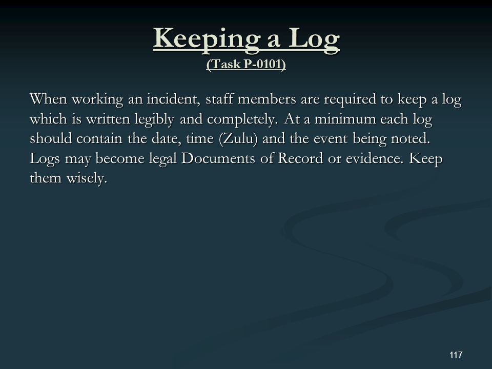 Keeping a Log (Task P-0101) When working an incident, staff members are required to keep a log which is written legibly and completely. At a minimum e