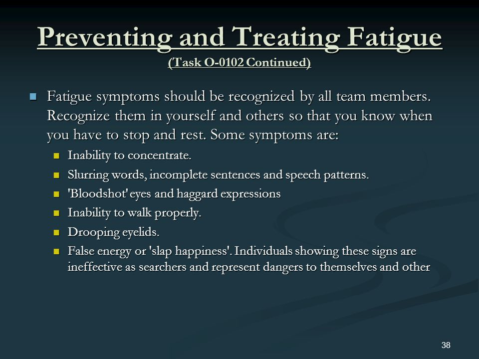 Preventing and Treating Fatigue (Task O-0102 Continued) Fatigue symptoms should be recognized by all team members. Recognize them in yourself and othe