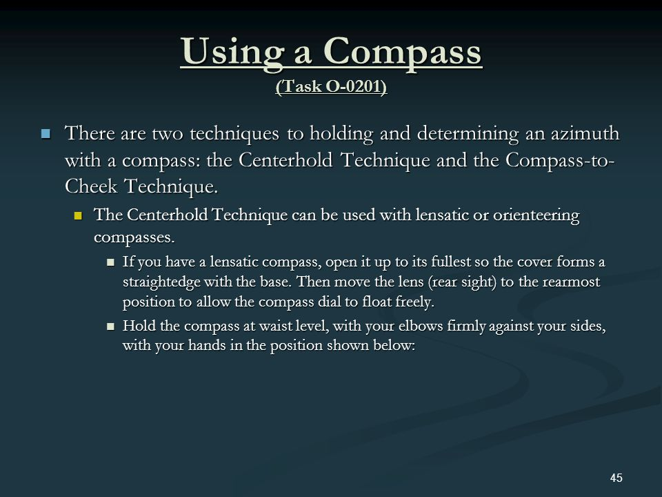 Using a Compass (Task O-0201) There are two techniques to holding and determining an azimuth with a compass: the Centerhold Technique and the Compass-