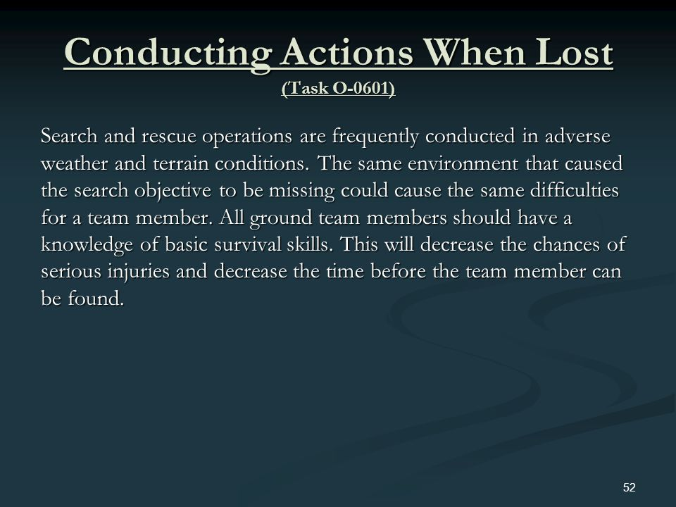 Conducting Actions When Lost (Task O-0601) Search and rescue operations are frequently conducted in adverse weather and terrain conditions. The same e