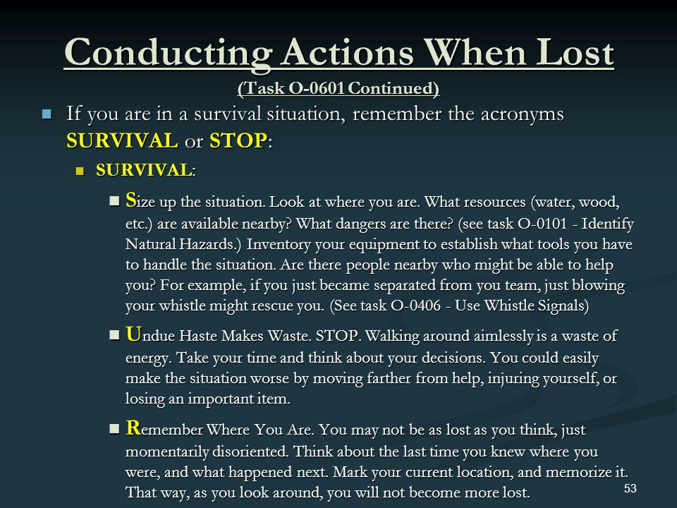 Conducting Actions When Lost (Task O-0601 Continued) If you are in a survival situation, remember the acronyms SURVIVAL or STOP: If you are in a survi