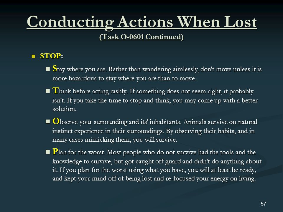 Conducting Actions When Lost (Task O-0601 Continued) STOP: STOP: S tay where you are. Rather than wandering aimlessly, don't move unless it is more ha