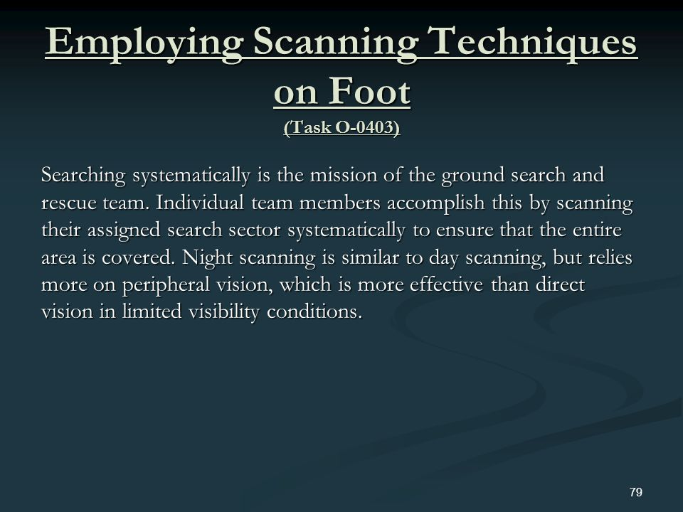 Employing Scanning Techniques on Foot (Task O-0403) Searching systematically is the mission of the ground search and rescue team. Individual team memb